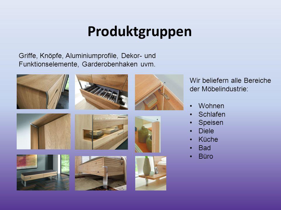 Produktgruppen Wir beliefern alle Bereiche der Möbelindustrie: Wohnen Schlafen Speisen Diele Küche Bad Büro Griffe, Knöpfe, Aluminiumprofile, Dekor- u