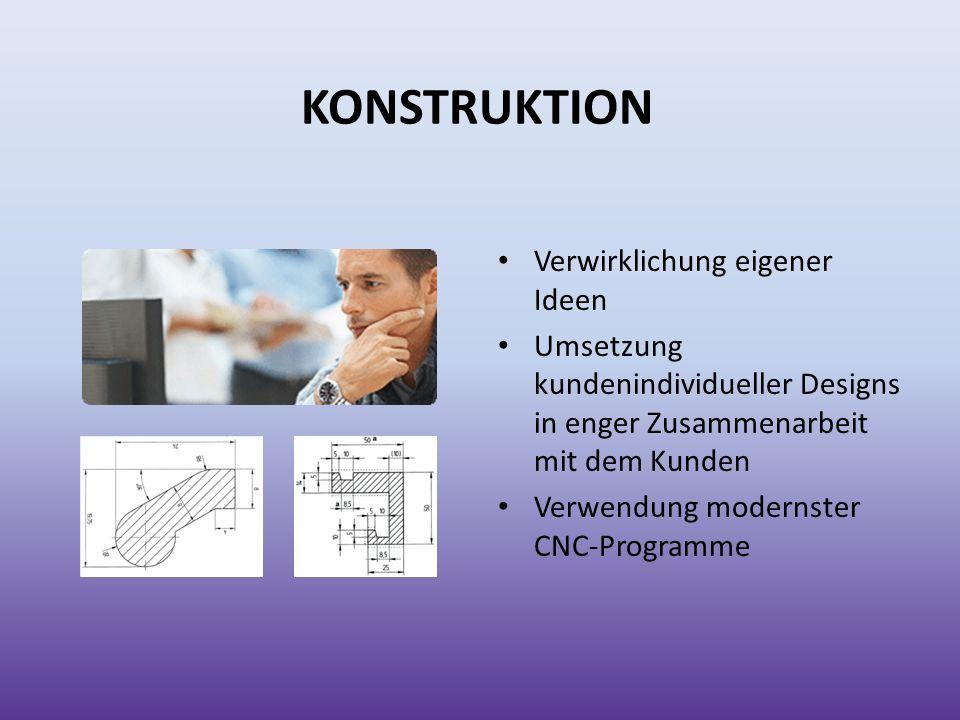 KONSTRUKTION Verwirklichung eigener Ideen Umsetzung kundenindividueller Designs in enger Zusammenarbeit mit dem Kunden Verwendung modernster CNC-Progr