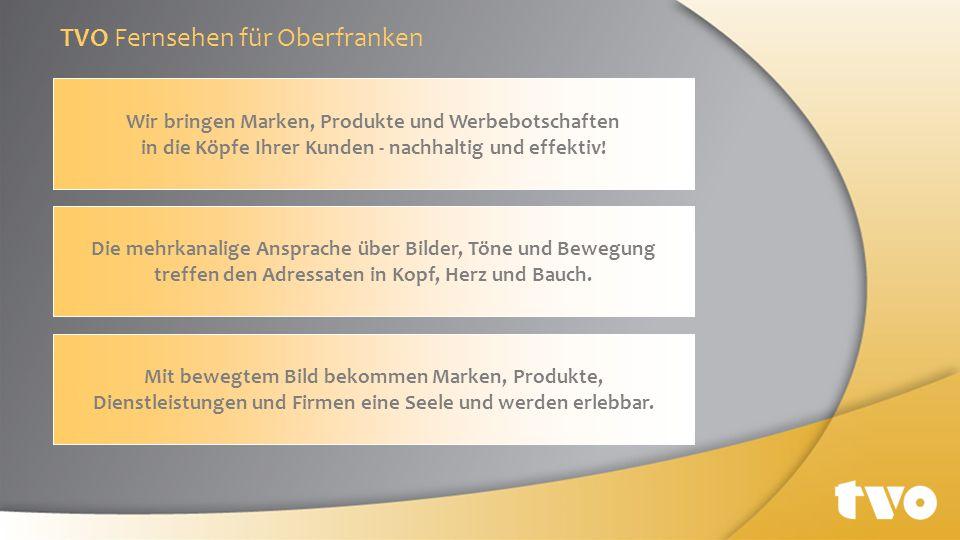 TVO Fernsehen für Oberfranken Wir bringen Marken, Produkte und Werbebotschaften in die Köpfe Ihrer Kunden - nachhaltig und effektiv! Die mehrkanalige