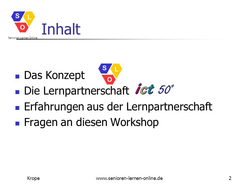 Senioren Lernen Online Kropewww.senioren-lernen-online.de13 Benefits of The ict50plus project has also offered us new ideas, how to train our members - people with disability/long- term illness, many of whom are senior citizens as well – how to use information technology and the internet in order to meet others in the same situation.