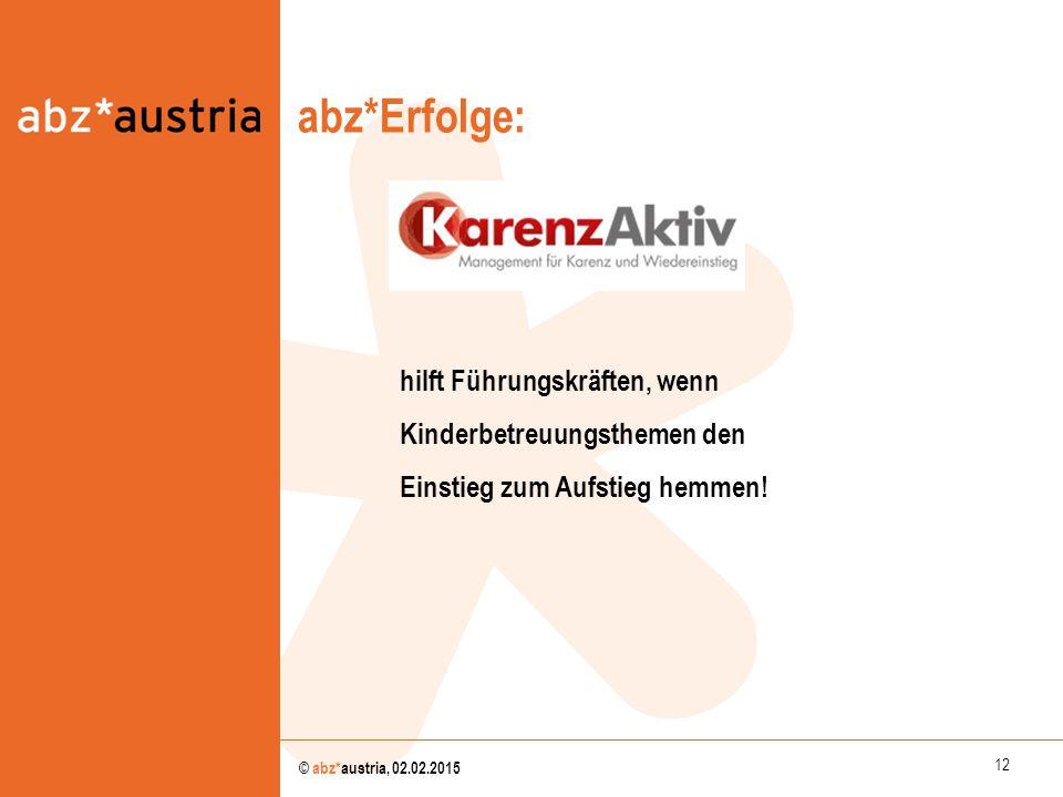 12 © abz*austria, 02.02.2015 abz*Erfolge: abz*austria hilft Führungskräften, wenn Kinderbetreuungsthemen den Einstieg zum Aufstieg hemmen!