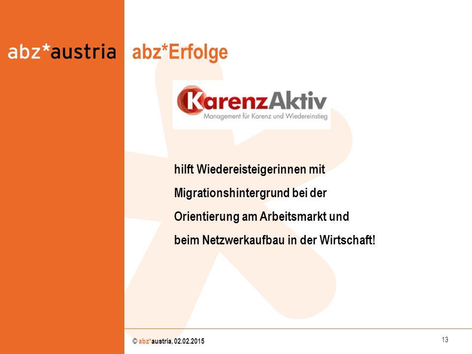 13 © abz*austria, 02.02.2015 abz*Erfolge abz*austria hilft Wiedereisteigerinnen mit Migrationshintergrund bei der Orientierung am Arbeitsmarkt und bei