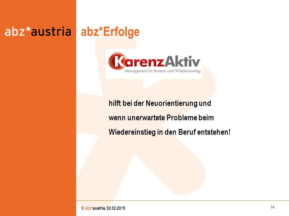 14 © abz*austria, 02.02.2015 abz*Erfolge hilft bei der Neuorientierung und wenn unerwartete Probleme beim Wiedereinstieg in den Beruf entstehen!