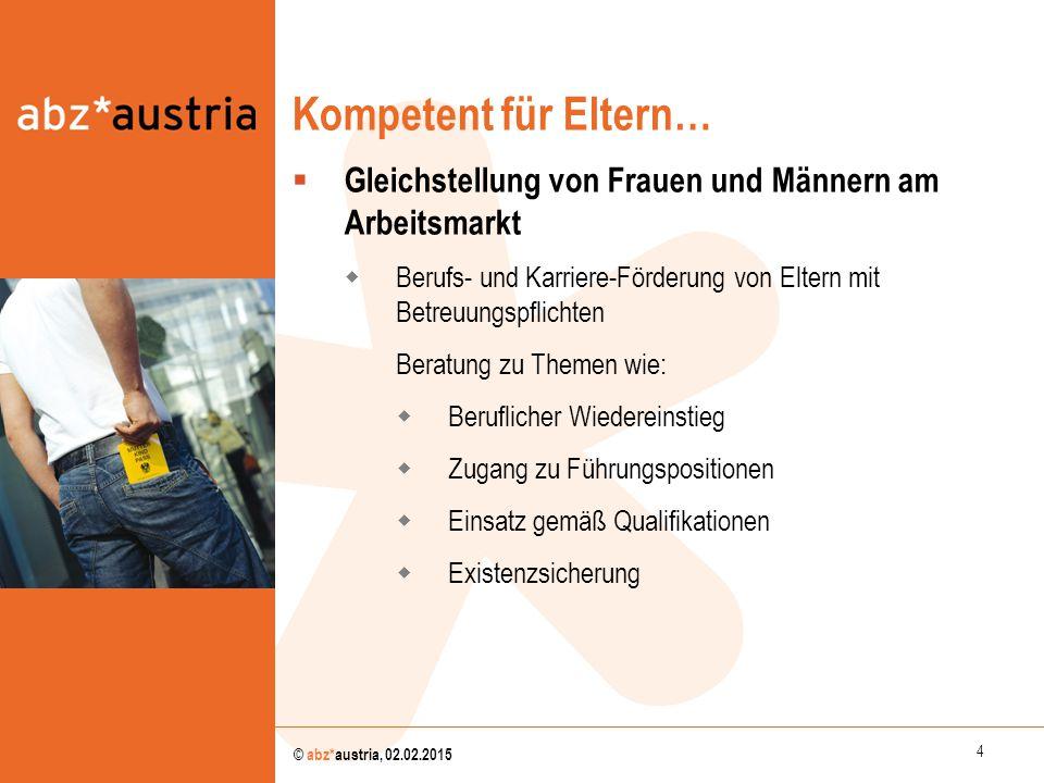 4 © abz*austria, 02.02.2015 Kompetent für Eltern…  Gleichstellung von Frauen und Männern am Arbeitsmarkt  Berufs- und Karriere-Förderung von Eltern