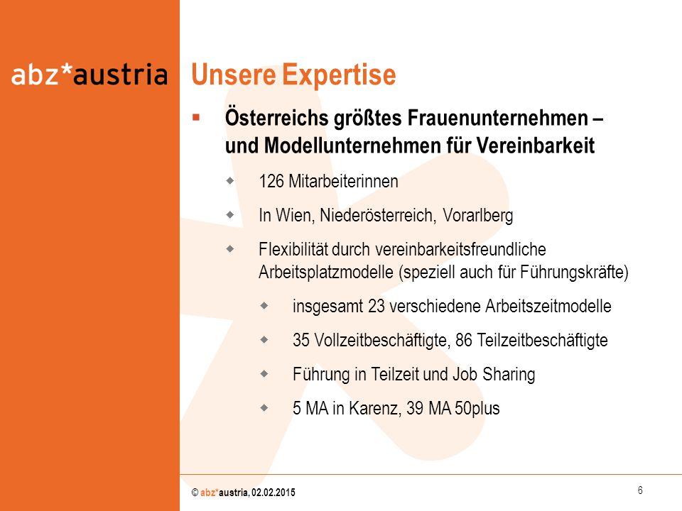 6 © abz*austria, 02.02.2015 Unsere Expertise  Österreichs größtes Frauenunternehmen – und Modellunternehmen für Vereinbarkeit  126 Mitarbeiterinnen