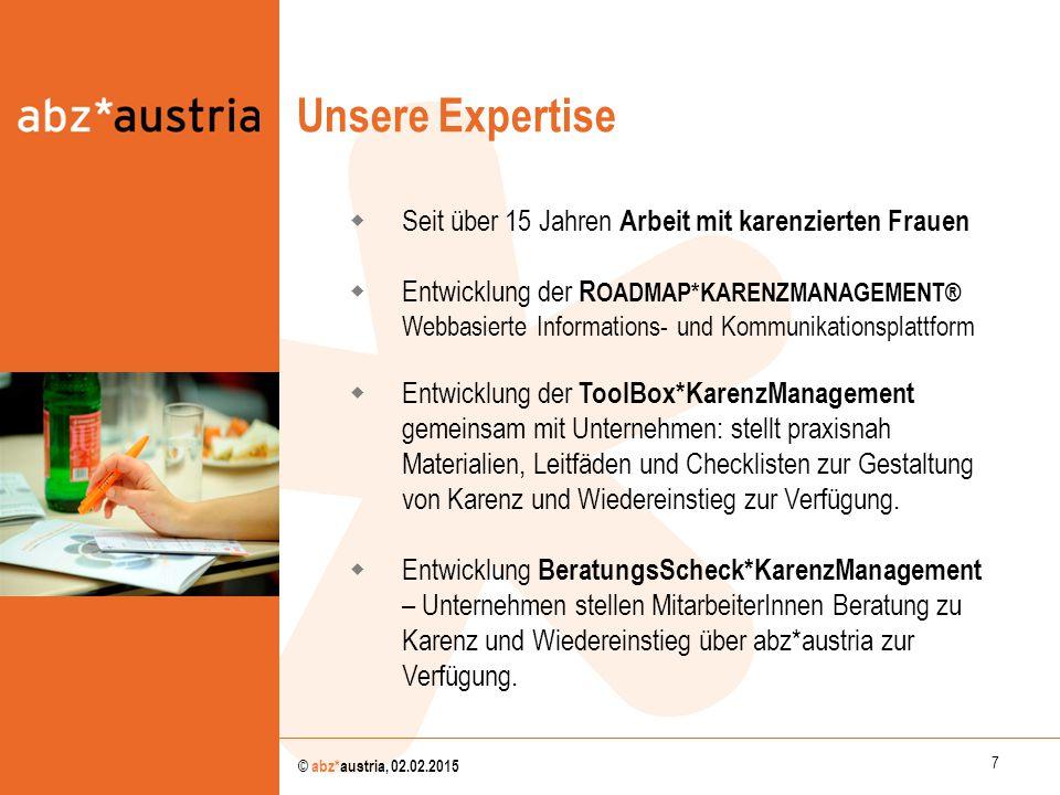 7 © abz*austria, 02.02.2015 Unsere Expertise  Seit über 15 Jahren Arbeit mit karenzierten Frauen  Entwicklung der R OADMAP*KARENZMANAGEMENT® Webbasi