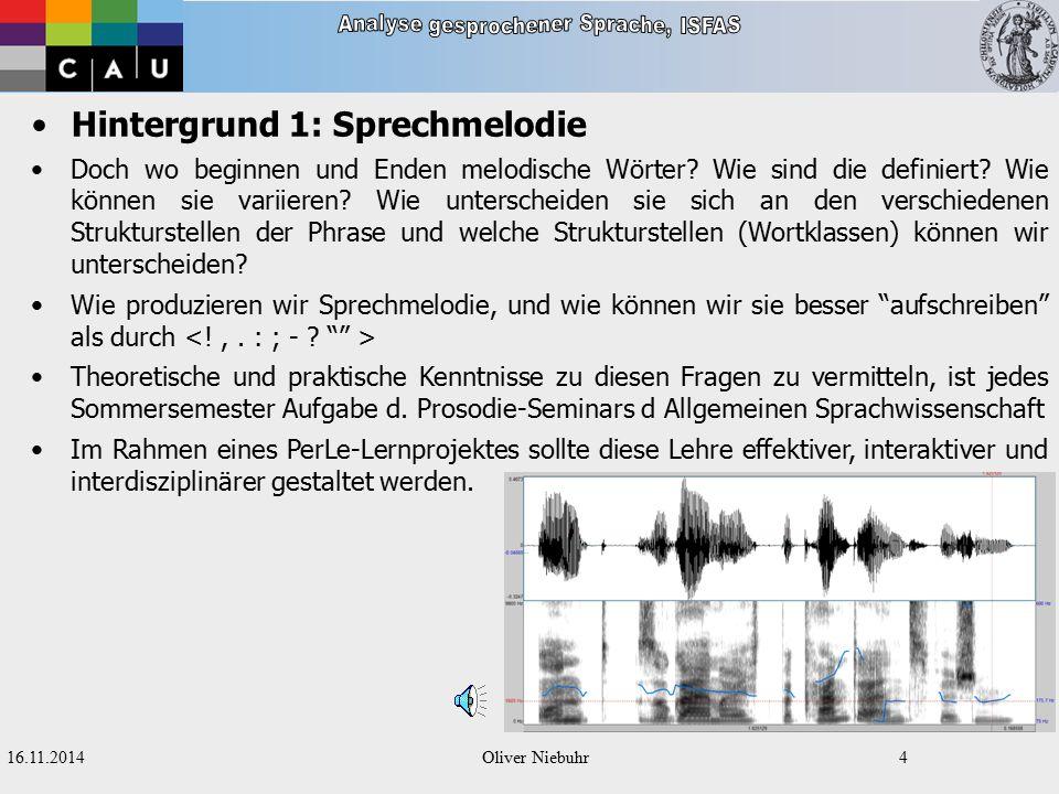 16.11.2014Oliver Niebuhr3 Hintergrund 1: Sprechmelodie Sprechmelodie ist ein zentraler Bestandteil unserer Alltagskommunikation Sprichwörter wie Nicht in dem Ton , Der Ton macht die Musik , ohne Punkt und Komma sprechen , Zwischen den Zeilen lesen etc.