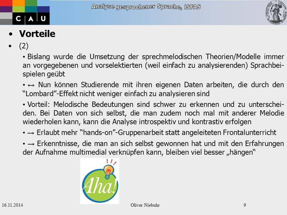 """16.11.2014Oliver Niebuhr8 Vorteile (1) Die Studierenden nutzen ihren Besuch an der TF auch, um einen Einblick in die aktuelle Forschung zur Sprechmelodie und die Nützlichkeit/den praktischen Nutzen vermeintlich """"trockener linguistischer Theorien/Modelle zu erhalten Die Studierenden bauen Hemmungen gegenüber dem technischen/informati- schen Zweig der Linguistik ab (hier liegen wichtige Berufsfelder, die von Geistes- wissenschaftlern kaum wahrgenommen werden!) Die Studierenden erhalten Einblicke in die Vorbereitung und Durchführung von Sprachaufnahmen und deren """"Stolpersteine"""