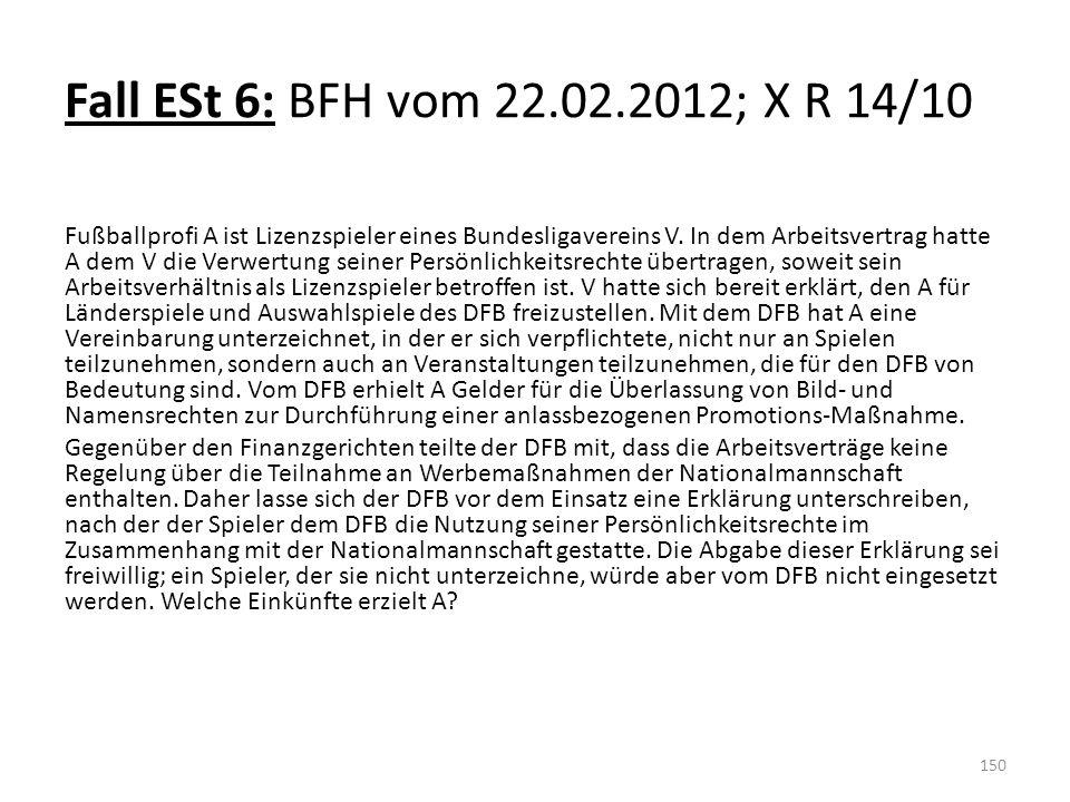 Fall ESt 6: BFH vom 22.02.2012; X R 14/10 Fußballprofi A ist Lizenzspieler eines Bundesligavereins V. In dem Arbeitsvertrag hatte A dem V die Verwertu