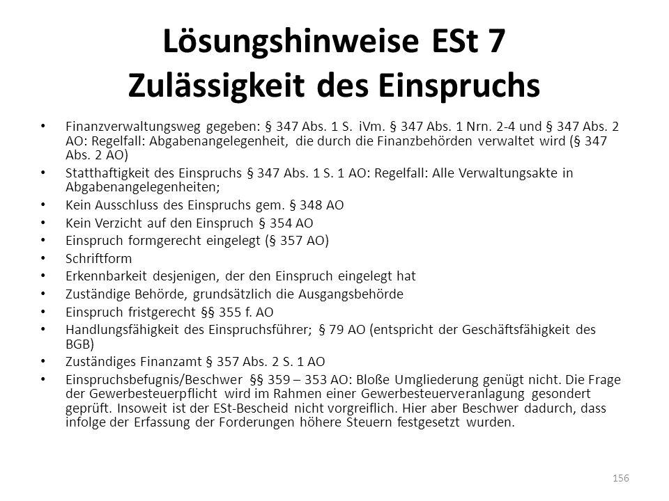 Lösungshinweise ESt 7 Zulässigkeit des Einspruchs Finanzverwaltungsweg gegeben: § 347 Abs. 1 S. iVm. § 347 Abs. 1 Nrn. 2-4 und § 347 Abs. 2 AO: Regelf