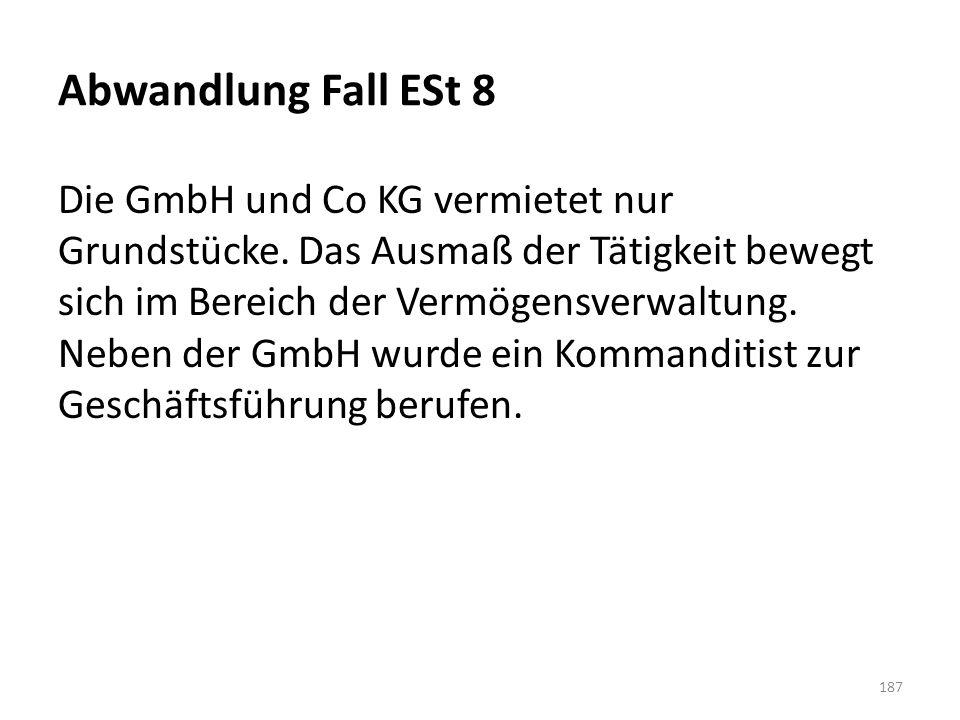 Abwandlung Fall ESt 8 Die GmbH und Co KG vermietet nur Grundstücke. Das Ausmaß der Tätigkeit bewegt sich im Bereich der Vermögensverwaltung. Neben der