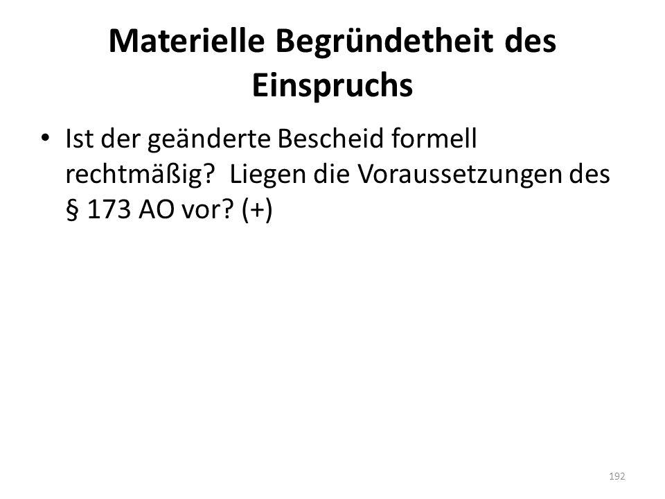 Materielle Begründetheit des Einspruchs Ist der geänderte Bescheid formell rechtmäßig? Liegen die Voraussetzungen des § 173 AO vor? (+) 192