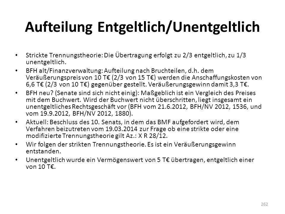Aufteilung Entgeltlich/Unentgeltlich Strickte Trennungstheorie: Die Übertragung erfolgt zu 2/3 entgeltlich, zu 1/3 unentgeltlich. BFH alt/Finanzverwal