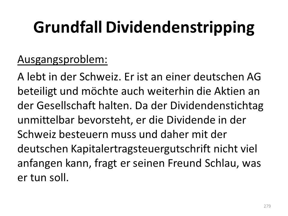 Grundfall Dividendenstripping Ausgangsproblem: A lebt in der Schweiz. Er ist an einer deutschen AG beteiligt und möchte auch weiterhin die Aktien an d