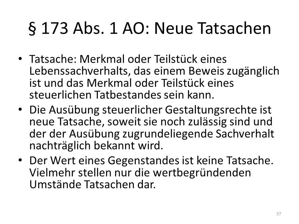 § 173 Abs. 1 AO: Neue Tatsachen Tatsache: Merkmal oder Teilstück eines Lebenssachverhalts, das einem Beweis zugänglich ist und das Merkmal oder Teilst