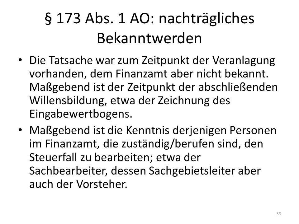 § 173 Abs. 1 AO: nachträgliches Bekanntwerden Die Tatsache war zum Zeitpunkt der Veranlagung vorhanden, dem Finanzamt aber nicht bekannt. Maßgebend is