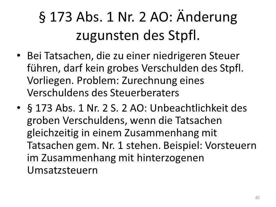 § 173 Abs. 1 Nr. 2 AO: Änderung zugunsten des Stpfl. Bei Tatsachen, die zu einer niedrigeren Steuer führen, darf kein grobes Verschulden des Stpfl. Vo