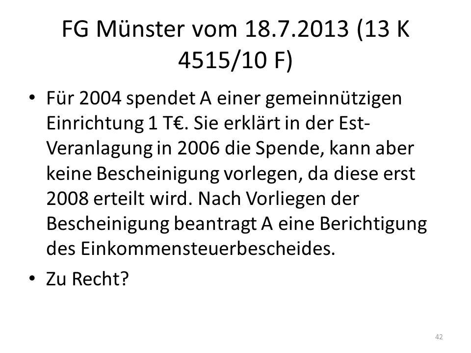 FG Münster vom 18.7.2013 (13 K 4515/10 F) Für 2004 spendet A einer gemeinnützigen Einrichtung 1 T€. Sie erklärt in der Est- Veranlagung in 2006 die Sp