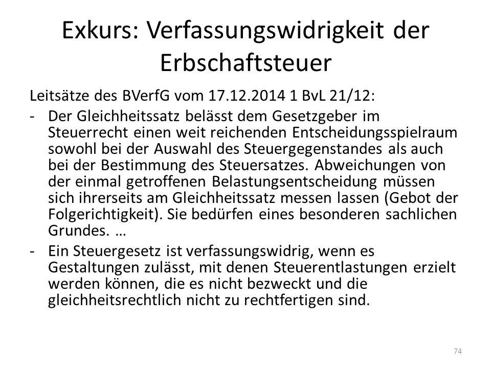 Exkurs: Verfassungswidrigkeit der Erbschaftsteuer Leitsätze des BVerfG vom 17.12.2014 1 BvL 21/12: -Der Gleichheitssatz belässt dem Gesetzgeber im Ste