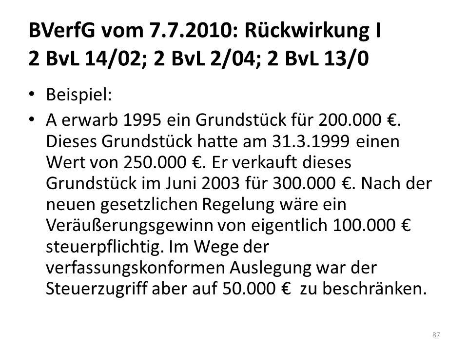 BVerfG vom 7.7.2010: Rückwirkung I 2 BvL 14/02; 2 BvL 2/04; 2 BvL 13/0 Beispiel: A erwarb 1995 ein Grundstück für 200.000 €. Dieses Grundstück hatte a