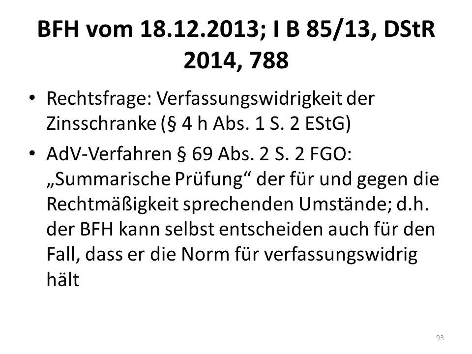BFH vom 18.12.2013; I B 85/13, DStR 2014, 788 Rechtsfrage: Verfassungswidrigkeit der Zinsschranke (§ 4 h Abs. 1 S. 2 EStG) AdV-Verfahren § 69 Abs. 2 S