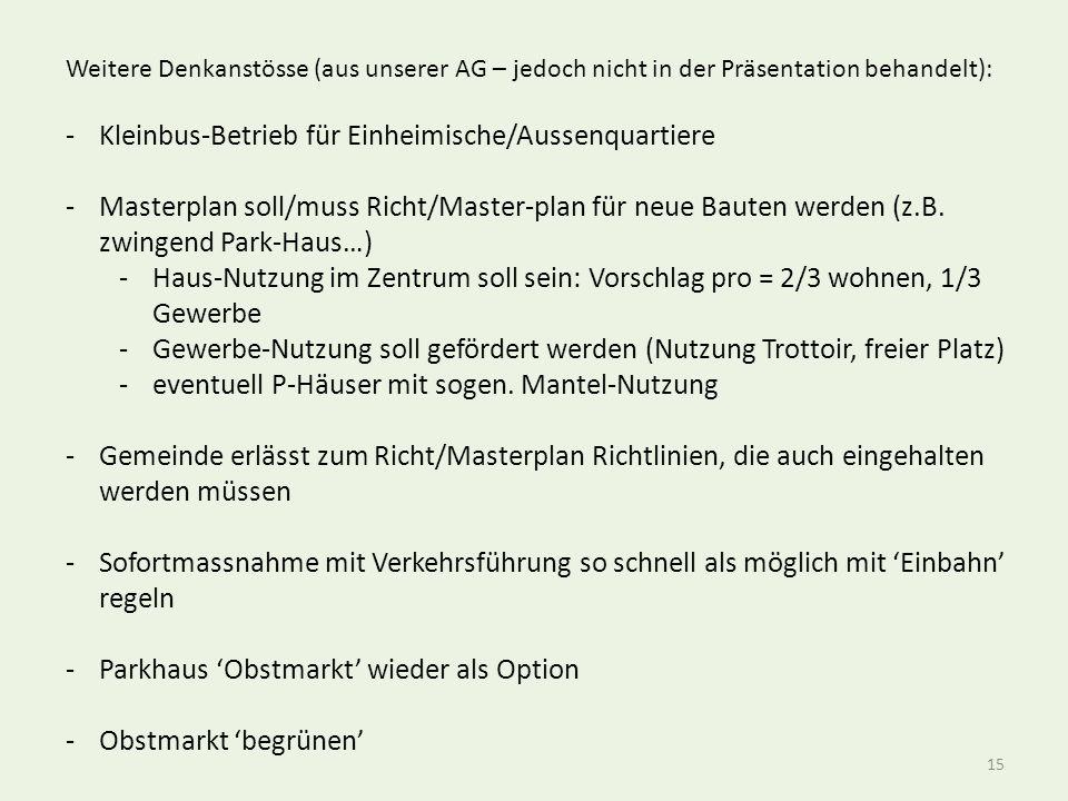 15 Weitere Denkanstösse (aus unserer AG – jedoch nicht in der Präsentation behandelt): -Kleinbus-Betrieb für Einheimische/Aussenquartiere -Masterplan soll/muss Richt/Master-plan für neue Bauten werden (z.B.