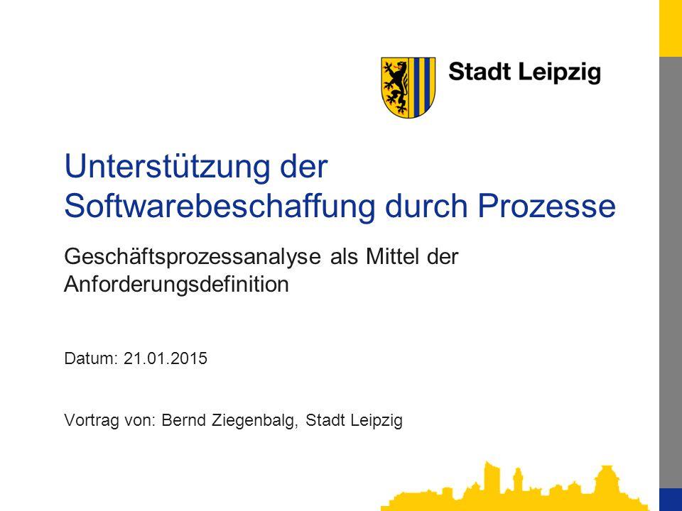 1 Unterstützung der Softwarebeschaffung durch Prozesse Geschäftsprozessanalyse als Mittel der Anforderungsdefinition Datum: 21.01.2015 Vortrag von: Bernd Ziegenbalg, Stadt Leipzig