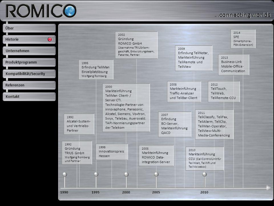Key-Facts ROMICO: Über 20 Jahre Erfahrung / Konstantes Team >>> Hohe Produktqualität und konstante Ansprechpartner Flexibilität >>> Umsetzung von Kundenwünschen Hersteller unabhängig >>> Investitionssicherheit Komplettes Produktprogramm (TK/CTI/UC/UMS/CC/CTA) >>> Perfektes Zusammenspiel / Eine Verantwortung Permanente markt- und kundenorientierte Entwicklung >>> Produkte wachsen mit / dauerhafte und erfolgreiche Kundenbeziehung Über Unternehmen Produktprogramm Kompatibilität/Security Referenzen Kontakt Historie …connecting worlds