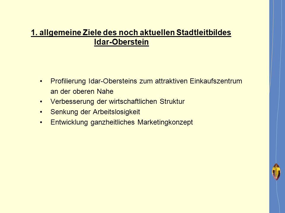 1. allgemeine Ziele des noch aktuellen Stadtleitbildes Idar-Oberstein Profilierung Idar-Obersteins zum attraktiven Einkaufszentrum an der oberen Nahe
