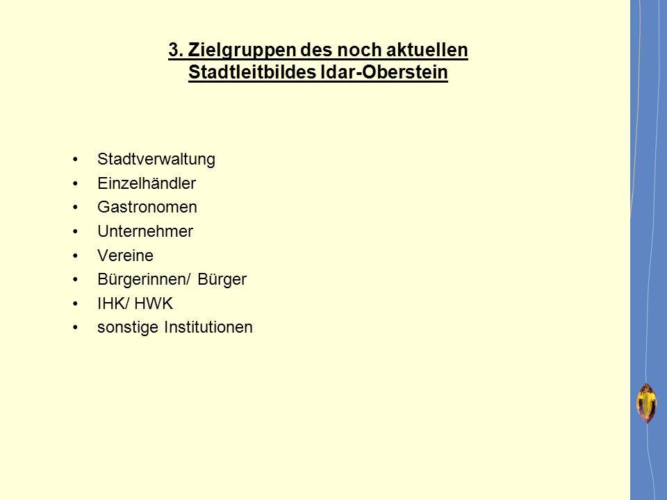 3. Zielgruppen des noch aktuellen Stadtleitbildes Idar-Oberstein Stadtverwaltung Einzelhändler Gastronomen Unternehmer Vereine Bürgerinnen/ Bürger IHK