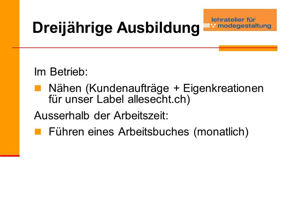 Dreijährige Ausbildung Im Betrieb: Nähen (Kundenaufträge + Eigenkreationen für unser Label allesecht.ch) Ausserhalb der Arbeitszeit: Führen eines Arbeitsbuches (monatlich)