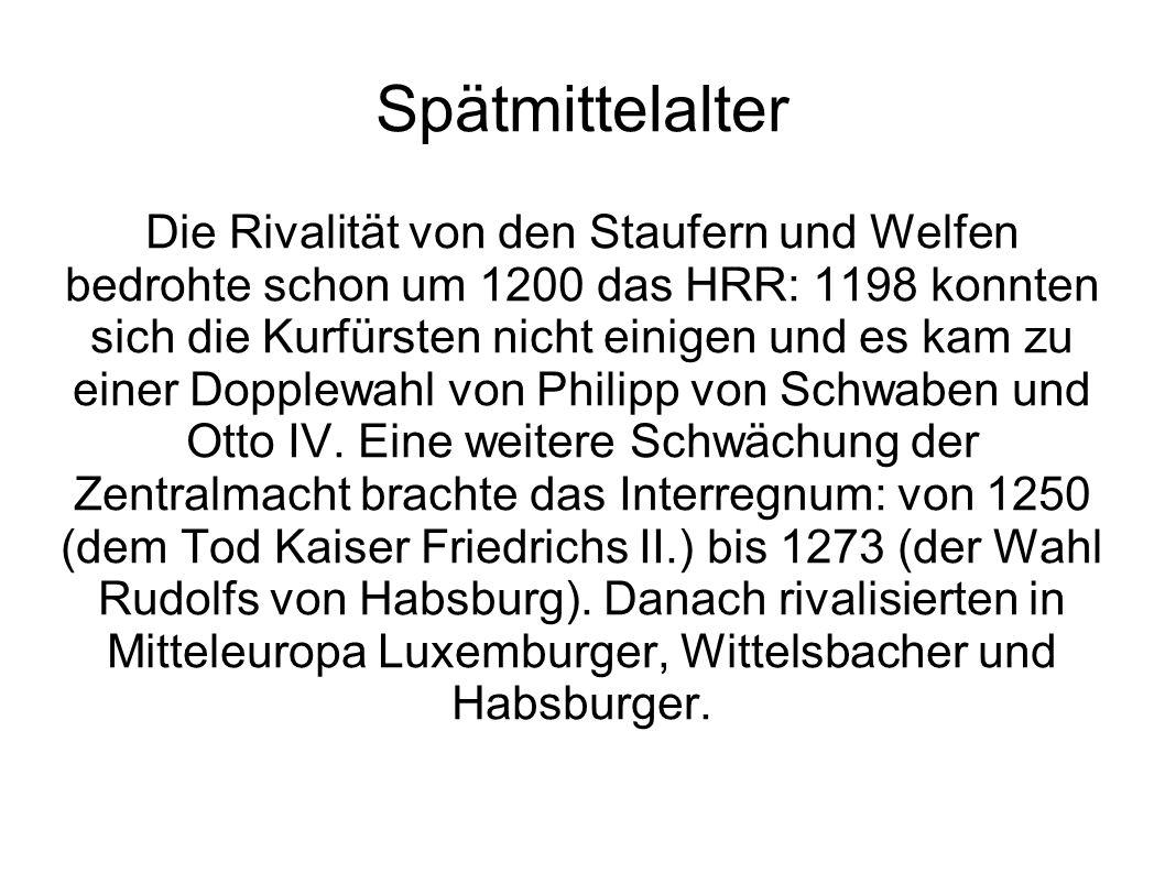 Spätmittelalter Die Rivalität von den Staufern und Welfen bedrohte schon um 1200 das HRR: 1198 konnten sich die Kurfürsten nicht einigen und es kam zu