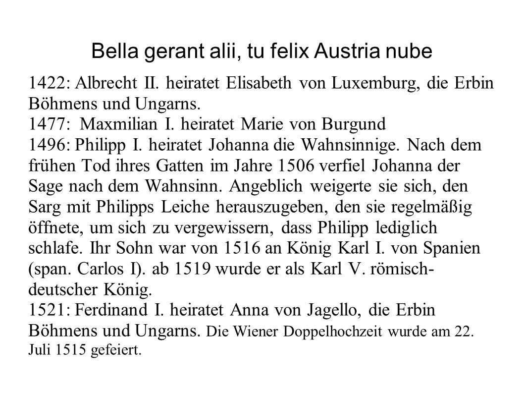 Bella gerant alii, tu felix Austria nube 1422: Albrecht II. heiratet Elisabeth von Luxemburg, die Erbin Böhmens und Ungarns. 1477: Maxmilian I. heirat