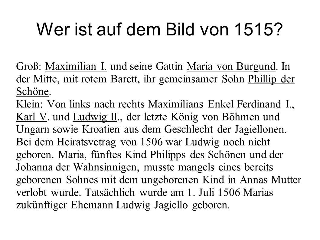 Wer ist auf dem Bild von 1515? Groß: Maximilian I. und seine Gattin Maria von Burgund. In der Mitte, mit rotem Barett, ihr gemeinsamer Sohn Phillip de