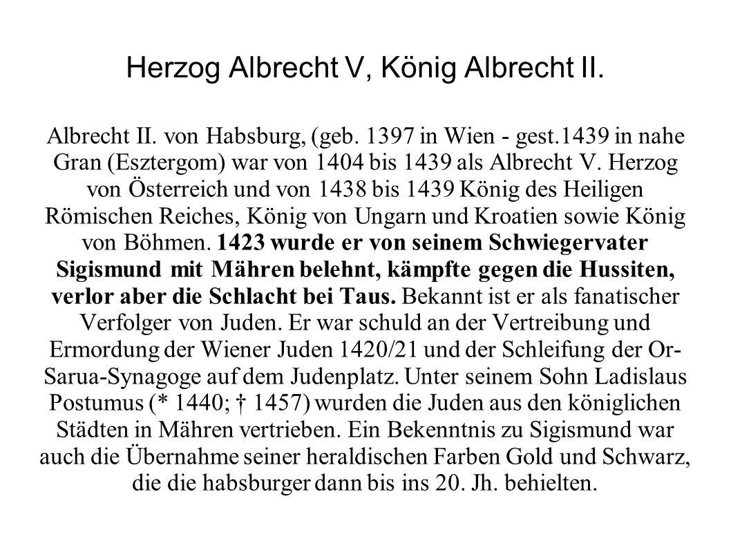 Herzog Albrecht V, König Albrecht II. Albrecht II. von Habsburg, (geb. 1397 in Wien - gest.1439 in nahe Gran (Esztergom) war von 1404 bis 1439 als Alb