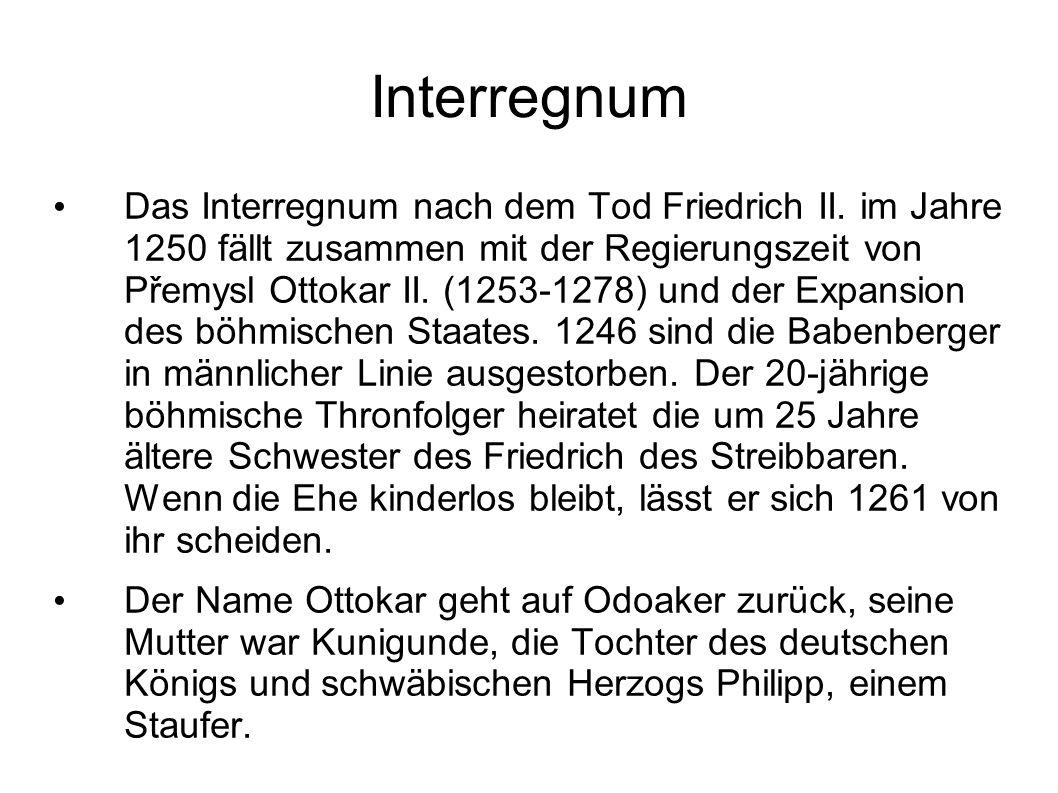 Interregnum Das Interregnum nach dem Tod Friedrich II. im Jahre 1250 fällt zusammen mit der Regierungszeit von Přemysl Ottokar II. (1253-1278) und der