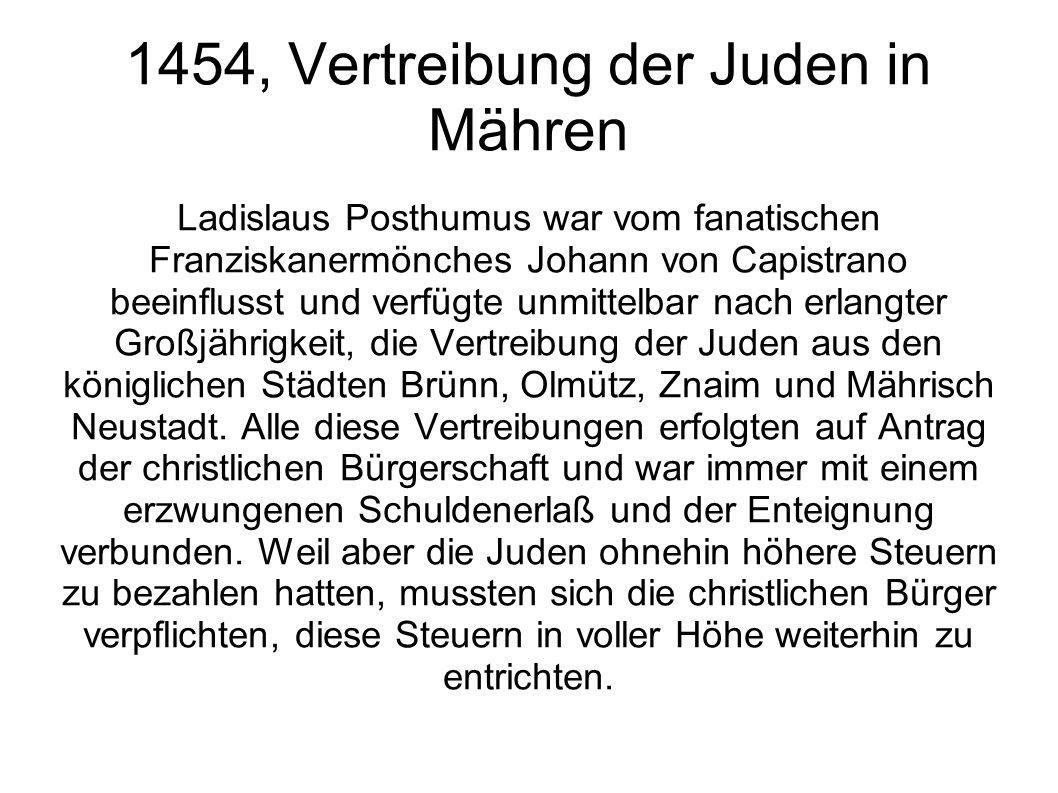 1454, Vertreibung der Juden in Mähren Ladislaus Posthumus war vom fanatischen Franziskanermönches Johann von Capistrano beeinflusst und verfügte unmit