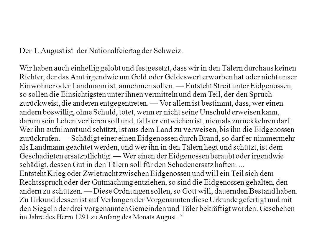 Der 1. August ist der Nationalfeiertag der Schweiz. Wir haben auch einhellig gelobt und festgesetzt, dass wir in den Tälern durchaus keinen Richter, d