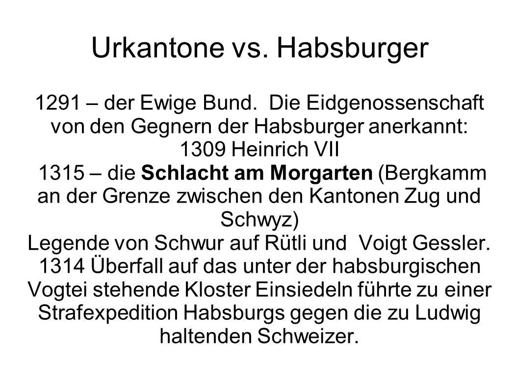 Urkantone vs. Habsburger 1291 – der Ewige Bund. Die Eidgenossenschaft von den Gegnern der Habsburger anerkannt: 1309 Heinrich VII 1315 – die Schlacht
