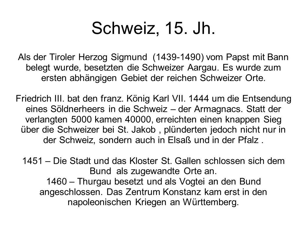 Schweiz, 15. Jh. Als der Tiroler Herzog Sigmund (1439-1490) vom Papst mit Bann belegt wurde, besetzten die Schweizer Aargau. Es wurde zum ersten abhän