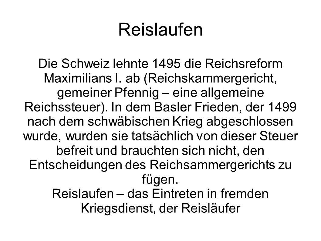Reislaufen Die Schweiz lehnte 1495 die Reichsreform Maximilians I. ab (Reichskammergericht, gemeiner Pfennig – eine allgemeine Reichssteuer). In dem B