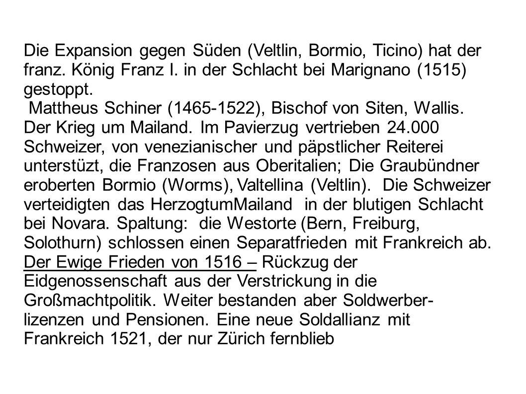Die Expansion gegen Süden (Veltlin, Bormio, Ticino) hat der franz. König Franz I. in der Schlacht bei Marignano (1515) gestoppt. Mattheus Schiner (146
