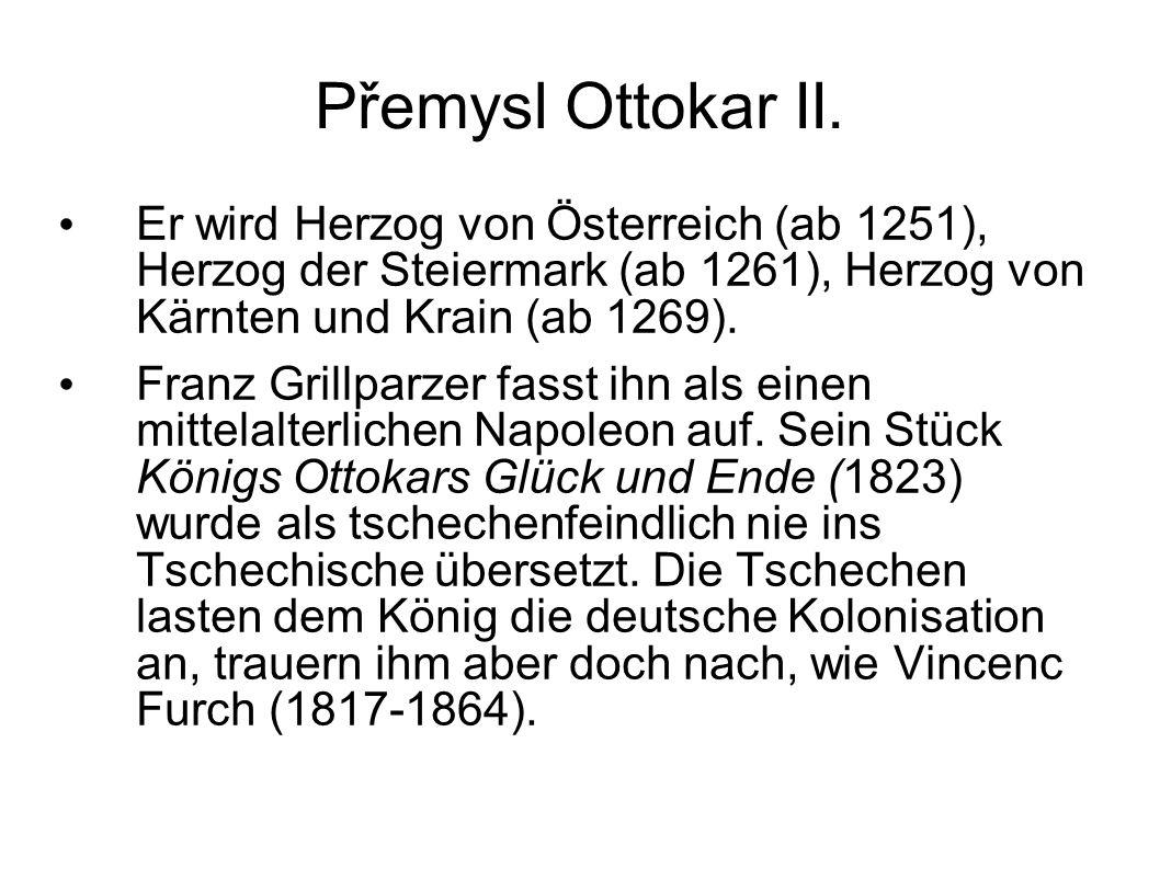 Přemysl Ottokar II. Er wird Herzog von Österreich (ab 1251), Herzog der Steiermark (ab 1261), Herzog von Kärnten und Krain (ab 1269). Franz Grillparze