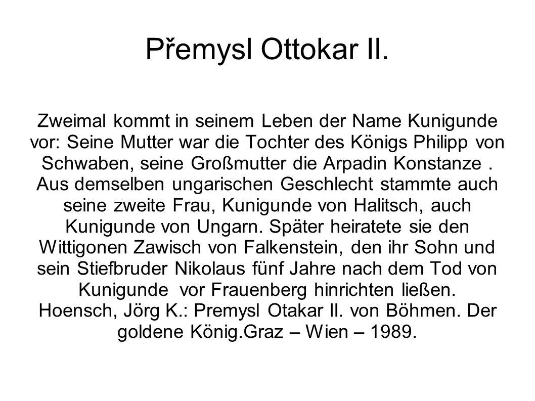 Přemysl Ottokar II. Zweimal kommt in seinem Leben der Name Kunigunde vor: Seine Mutter war die Tochter des Königs Philipp von Schwaben, seine Großmutt