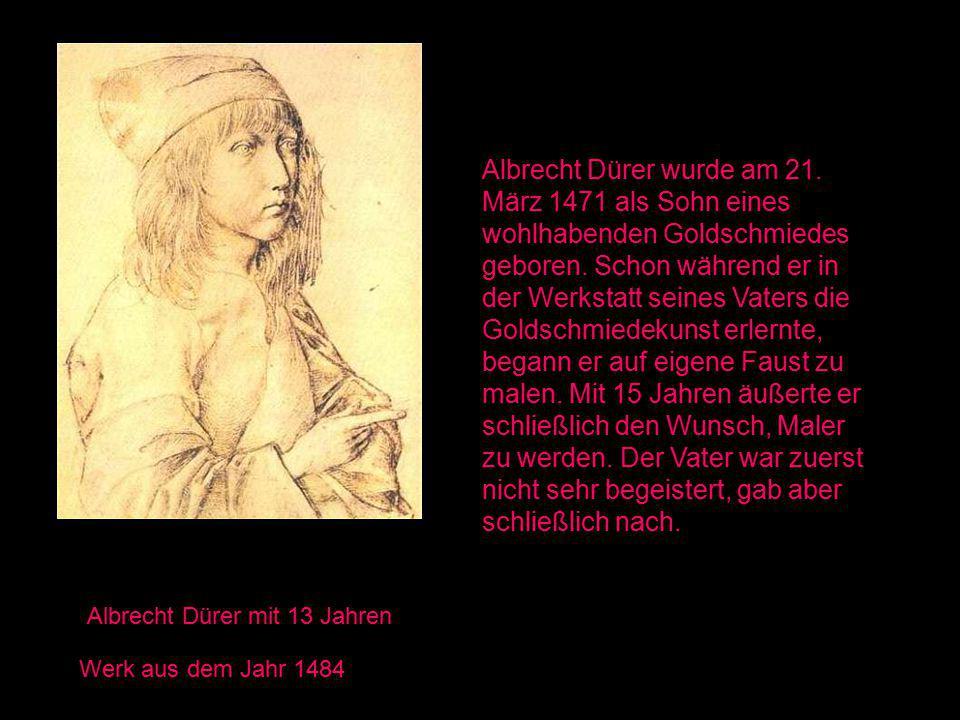 Albrecht Dürer mit 13 Jahren Werk aus dem Jahr 1484 Albrecht Dürer wurde am 21. März 1471 als Sohn eines wohlhabenden Goldschmiedes geboren. Schon wäh