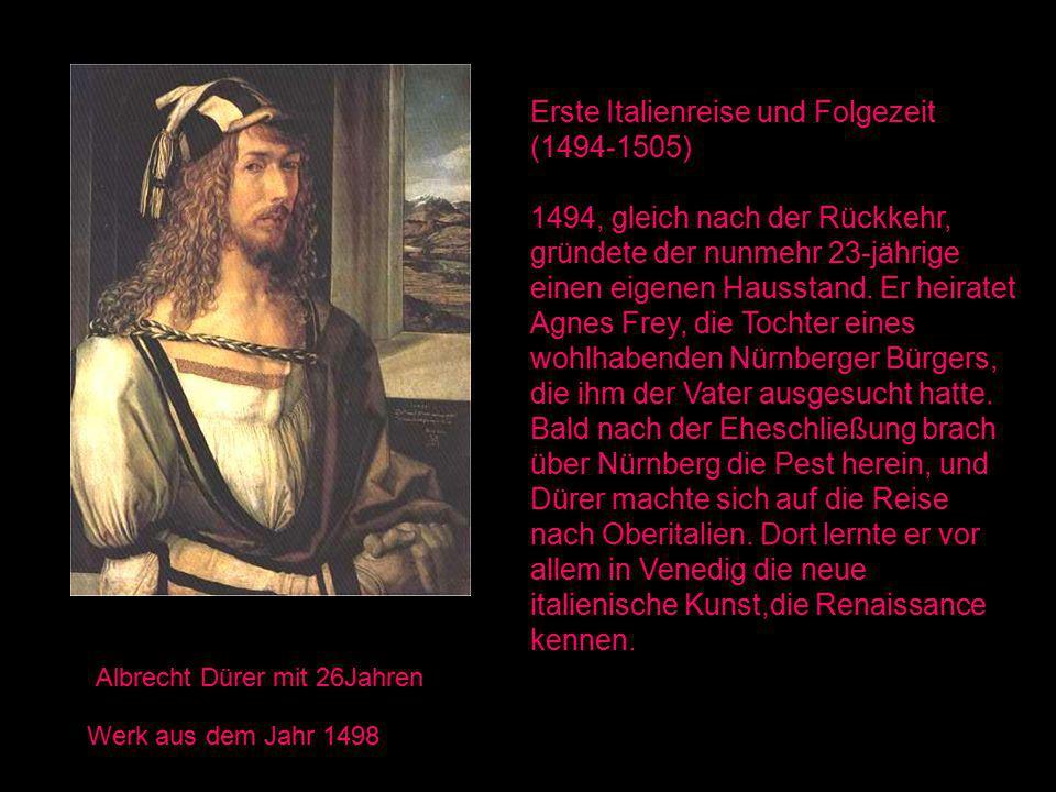 Albrecht Dürer mit 26Jahren Werk aus dem Jahr 1498 Erste Italienreise und Folgezeit (1494-1505) 1494, gleich nach der Rückkehr, gründete der nunmehr 23-jährige einen eigenen Hausstand.