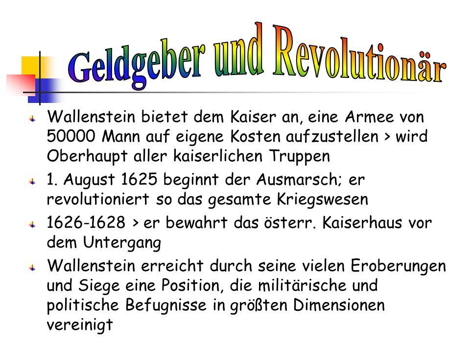 Wallenstein bietet dem Kaiser an, eine Armee von 50000 Mann auf eigene Kosten aufzustellen > wird Oberhaupt aller kaiserlichen Truppen 1. August 1625