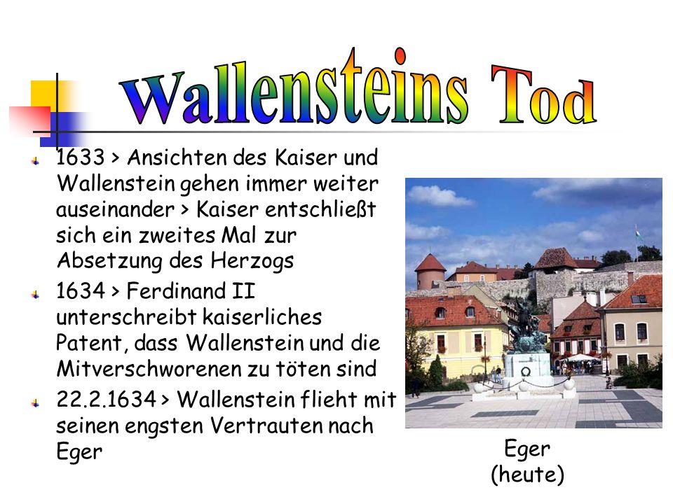 1633 > Ansichten des Kaiser und Wallenstein gehen immer weiter auseinander > Kaiser entschließt sich ein zweites Mal zur Absetzung des Herzogs 1634 >
