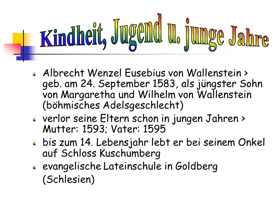 Albrecht Wenzel Eusebius von Wallenstein > geb. am 24. September 1583, als jüngster Sohn von Margaretha und Wilhelm von Wallenstein (böhmisches Adelsg