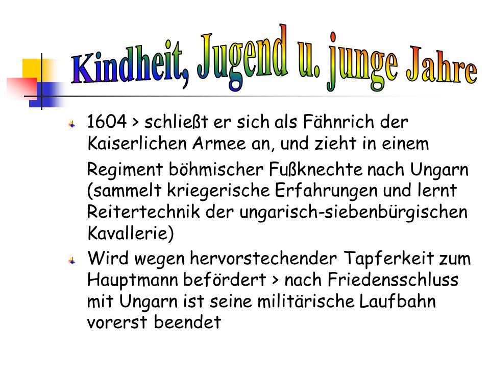 1604 > schließt er sich als Fähnrich der Kaiserlichen Armee an, und zieht in einem Regiment böhmischer Fußknechte nach Ungarn (sammelt kriegerische Er